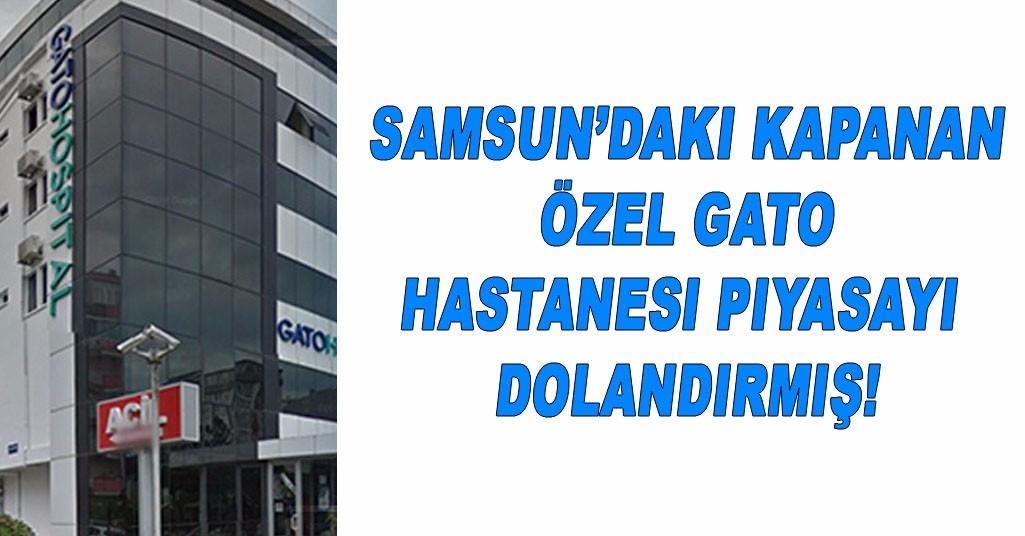 Samsun'daki Kapanan Özel Gato Hastanesi Piyasayı Dolandırmış!