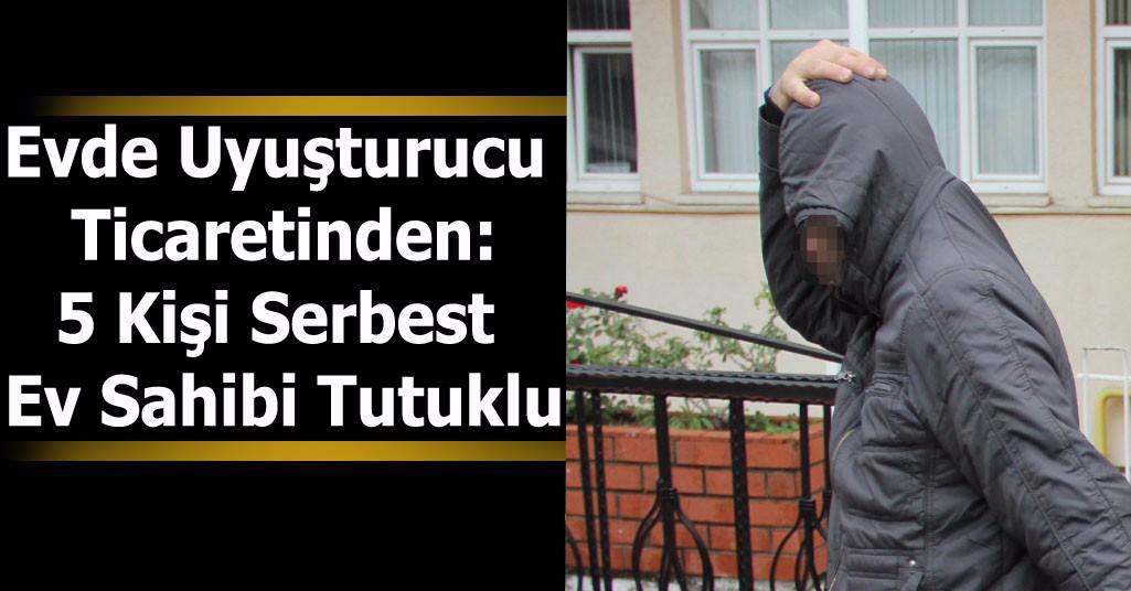 Evde Uyuşturucu Ticaretinden:5 Kişi Serbest Ev Sahibi Tutuklu