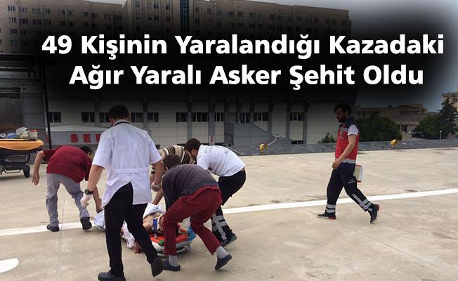 49 kişinin yaralandığı kazadaki ağır yaralı asker şehit oldu