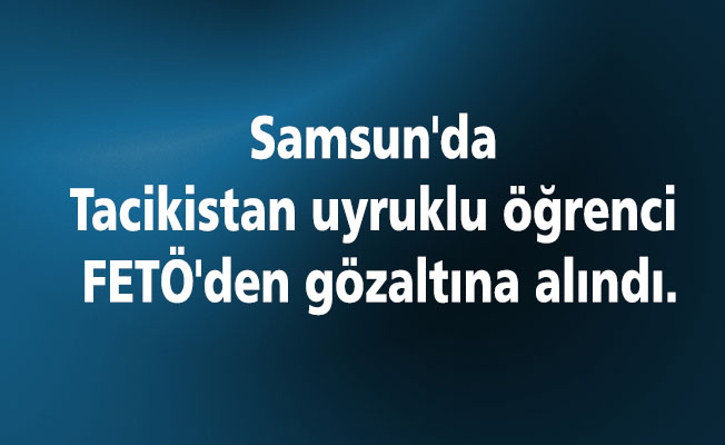 Samsun'da Tacikistan uyruklu öğrenci FETÖ'den gözaltına alındı