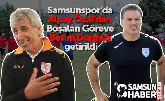 Samsunspor'da Alpay Özal'dan Boşalan Göreve Besim Durmuş getirildi