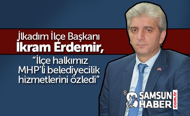 """İlkadım İlçe Başkanı İkram Erdemir, """"Halkımız MHP'li belediyecilik hizmetlerini özledi."""