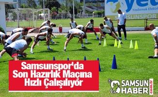 Samsunspor'da Son Hazırlık Maçına Hızlı Çalışılıyor
