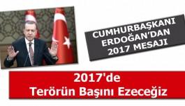 Cumhurbaşkanı Erdoğan:2017'de Terörün Başını Ezeceğiz