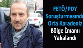 FETÖ/PDY Soruşturmasında Orta Karadeniz Bölge İmamı Yakalandı