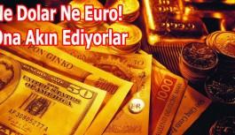 Ne Dolar Ne Euro! Ona Akın Ediyorlar