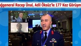 Tuğgeneral Recep Ünal, Adil Öksüz'le 177 Kez Görüşmüş