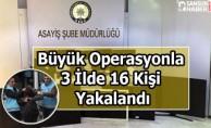 Büyük Operasyonla 3 İlde 16 Kişi Yakalandı