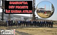 Samsun'da Dev Projeye İlk Kazma Atıldı