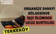 Tekkeköy Organize Sanayi Bölgesinde  İşçi Ölümden Ucuz Kurtuldu