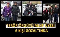 Terör Örgütü MLKP Üyesi  6 kişi Gözaltında