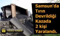 Samsun'da Tırın Devrildiği Kazada 2 kişi Yaralandı