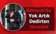 Samsun'da Yok Artık Dedirten Hırsızlık