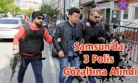 Samsun'da 3 Polis Gözaltına Alındı