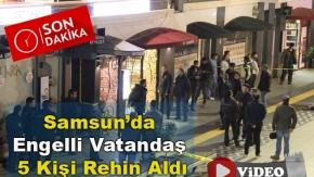 Samsun'da Engelli Vatandaş 5 Kişi Rehin Aldı